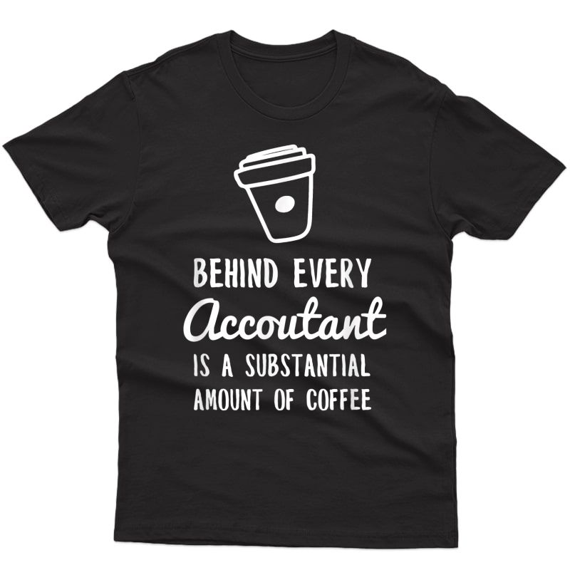 Behind Every Accountant Is Coffee Funny Accounting T-shirt