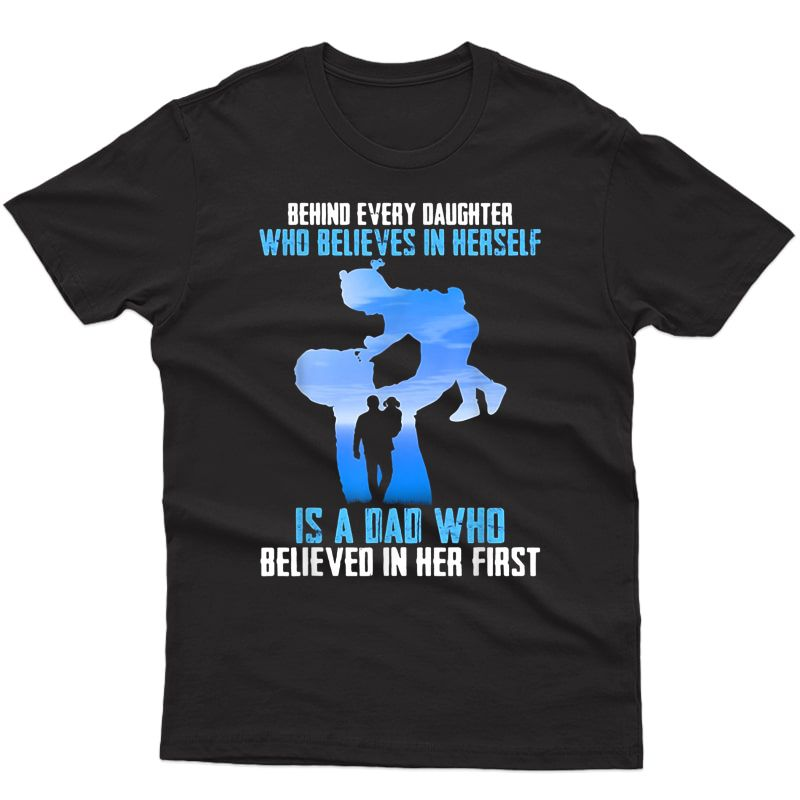 Behind Every Daughter Who Believes In Herself Is A Dad Shirt