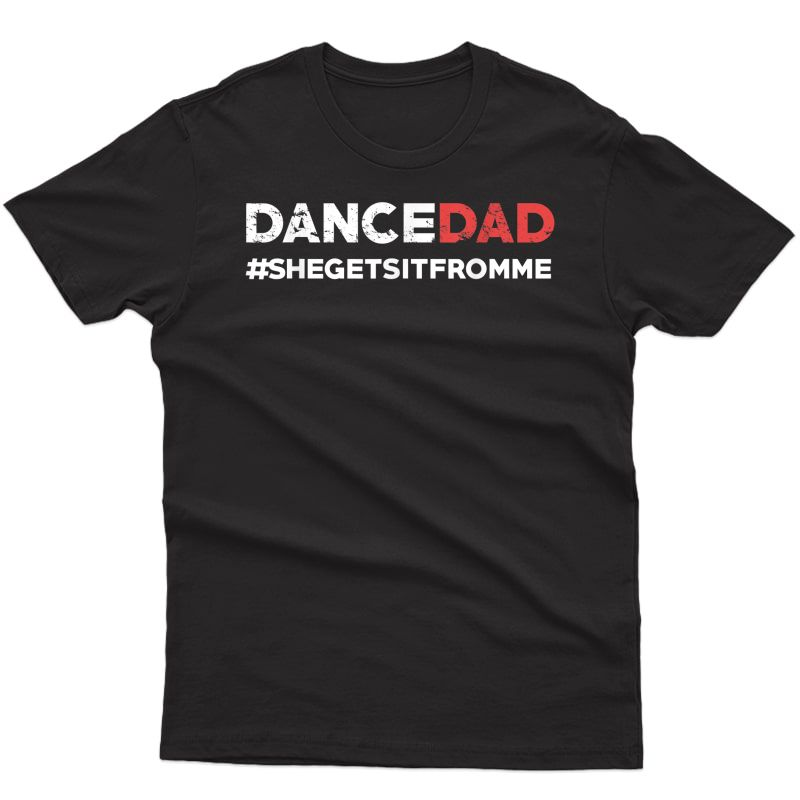 Dance Dad-she Gets It From Me-funny Prop Dad T-shirt