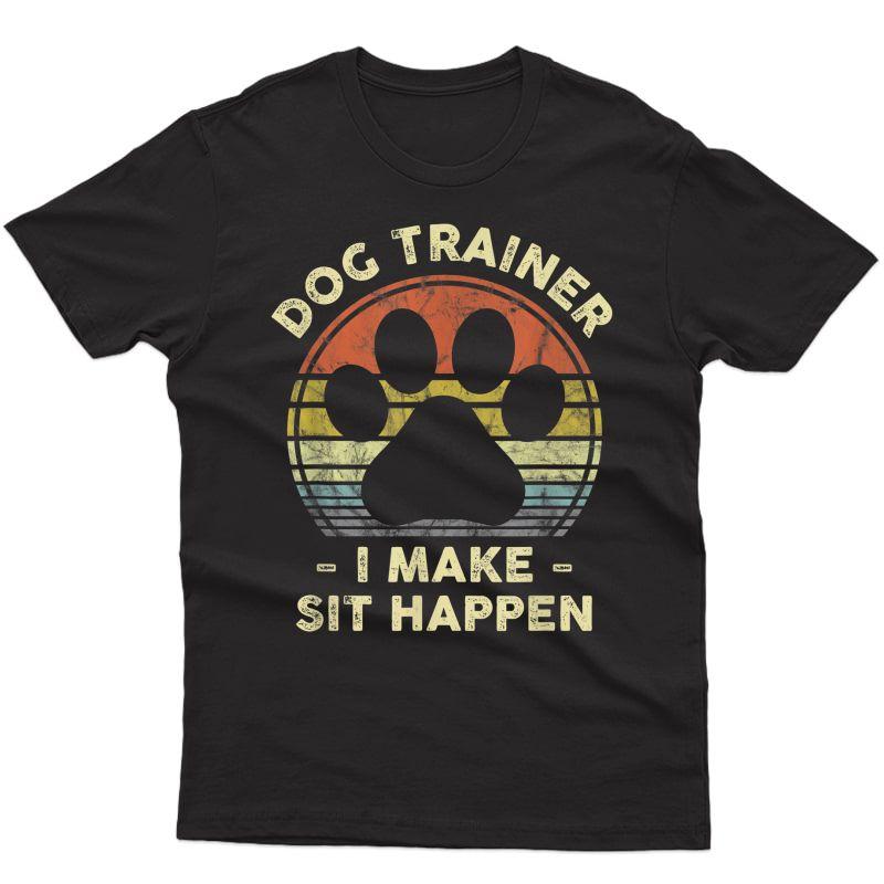 Dog Trainer I Make Sit Happen Funny Pun Gift For A Dog Lover T-shirt