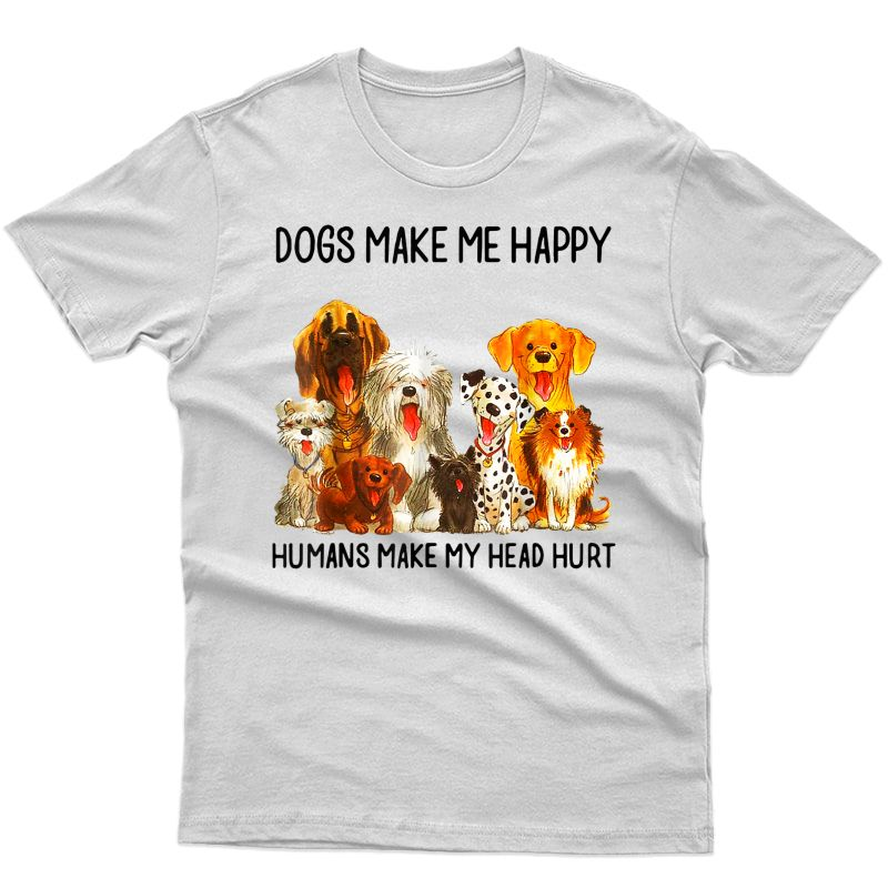 Dogs Make Happy Humans Make My Head Hurt Shirt Dog Mom Dad