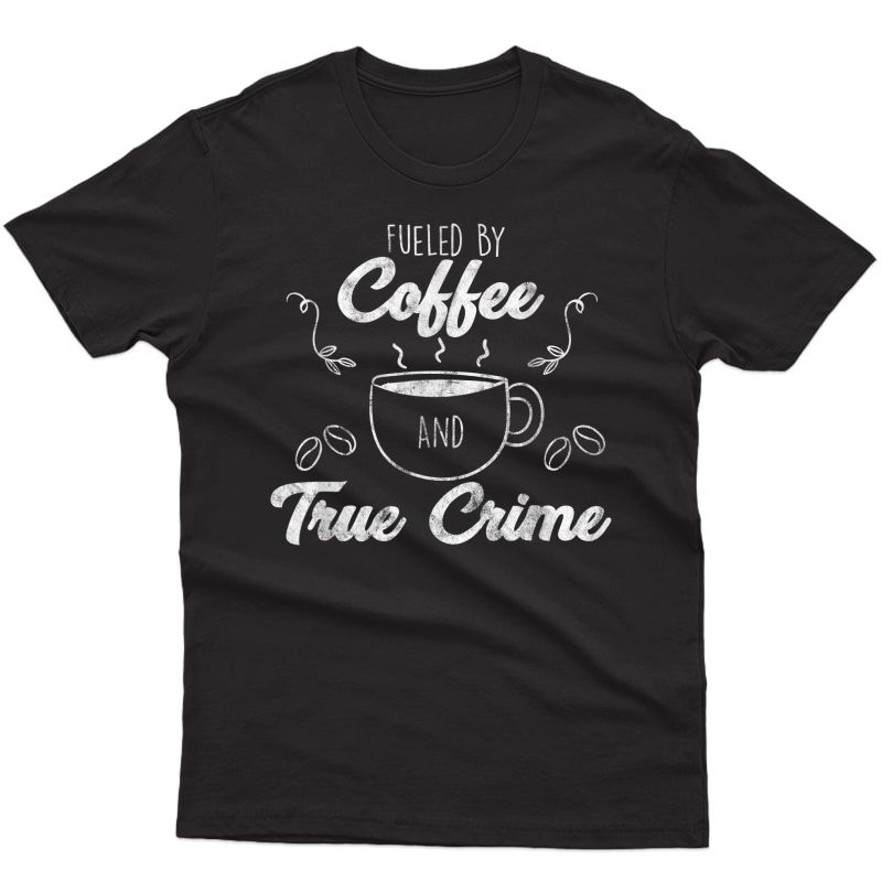Fueled By Coffee Lover And True Crime Podcast Graphic Gift T-shirt