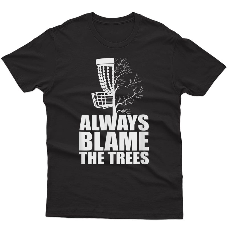 Funny Golf Disc Always Blame The Trees Golf Disc Frolf T-shirt