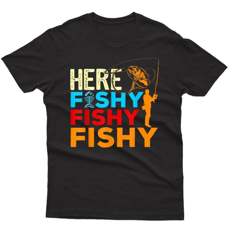 Here Fishy Fishy Fishy T-shirt Best Humor Fishing Gifts