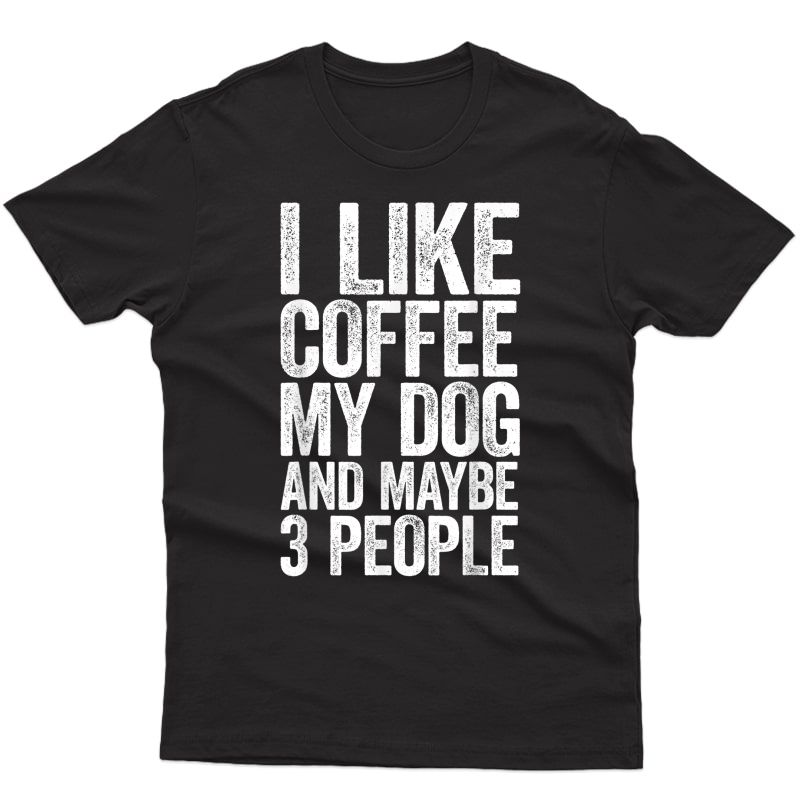 I Like Coffee My Dog And Maybe 3 People T-shirt Dog Lover