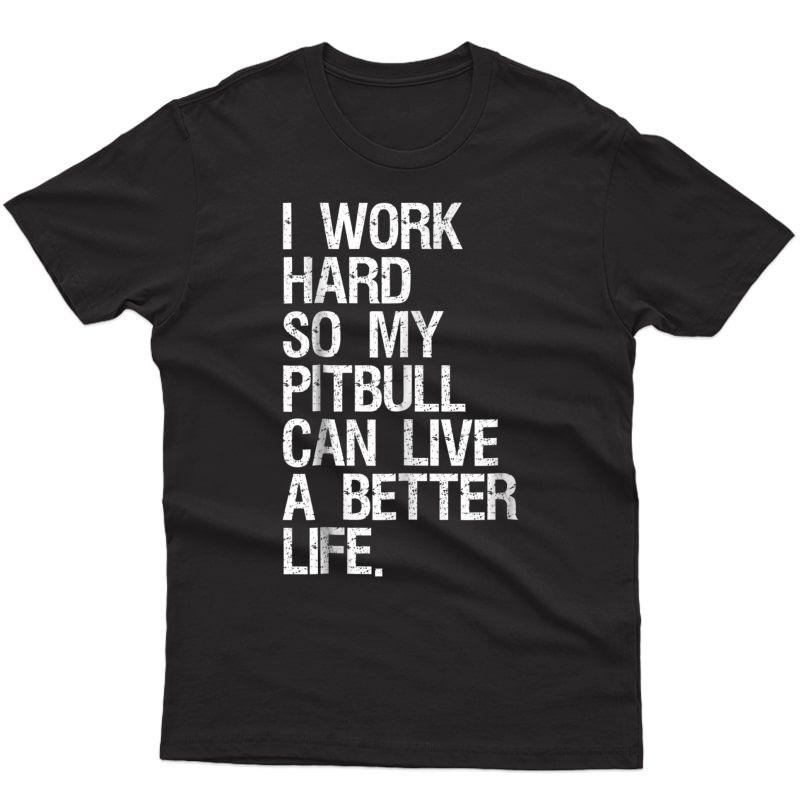I Work Hard So My Pitbull Can Live A Better Life Dog T-shirt