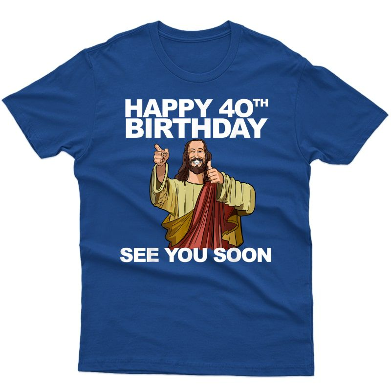 Jesus Happy 40th Birthday See You Soon Funny Group Birthday T-shirt