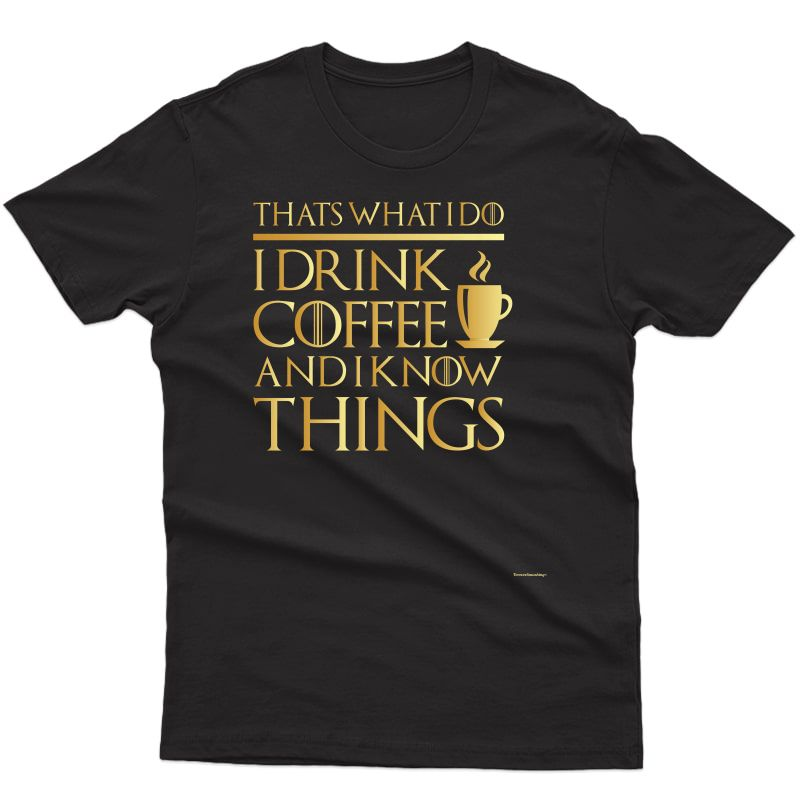 Thats What I Do I Drink Coffee And I Know Things-goldedition Shirts