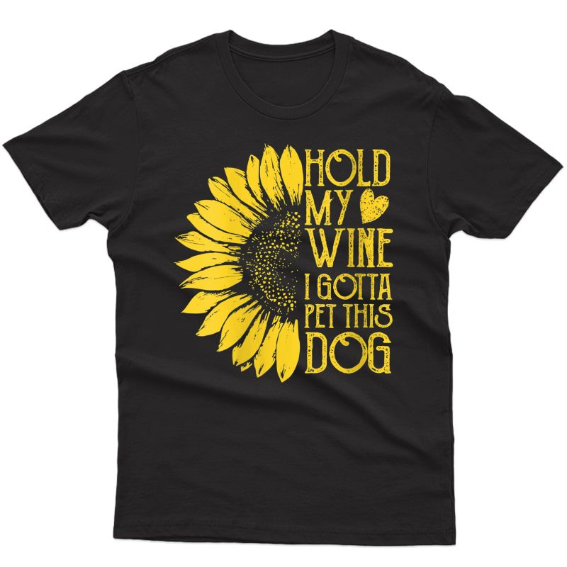 Sunflower Art Tshirt Holding My Wine I Gotta Pet This Dog T-shirt